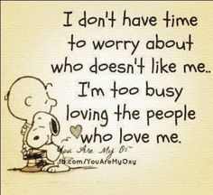 I don't have time to worry about who doesn't like me, I'm too busy loving the people who love me