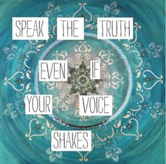 """Speak the truth even if your voice shakes."""