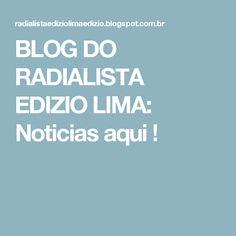 BLOG DO  RADIALISTA  EDIZIO LIMA: Noticias  aqui !