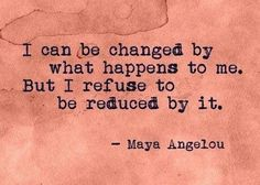I will be changed by what happens to me, but I refuse to be reduced by it- Maya Angelou