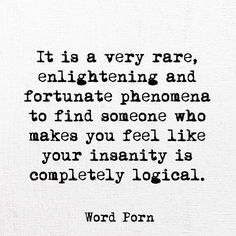 It is a very rare, enlightening and fortunate phenomena to find someone who makes you feel like your insanity is completely logical. - Show me how logical I actually am.