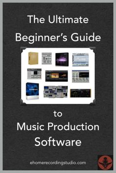 The Ultimate Beginner's Guide to Music Production Software http://ehomerecordingstudio.com/recording-studio-software/