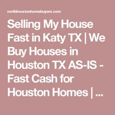 Selling My House Fast in Katy TX | We Buy Houses in Houston TX AS-IS - Fast Cash for Houston Homes | North Houston Home Buyers