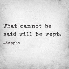 """What cannot be said will be wept."" — Sappho"