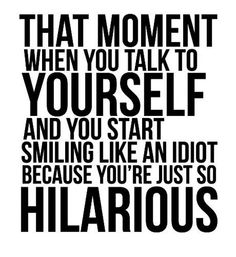 """That moment when you talk to yourself and you start smiling like an idiot because you're just so hilarious"""