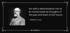 Act with a determination not to be turned aside by thoughts of the past and fears of the future. - Robert E. Lee