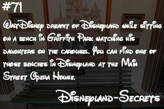 Did you know Walt Disney dreamt of Disneyland while sitting on a bench in Griffith Park watching his daughters on the carousel. You can find one of those benches inside Disneyland at the Main Street Opera House. For the fullhistory of how Walt Disney created Disneyland, click here. Did you know we have aFacebook page? Like us for secrets and rumors every day on Facebook.Disneyland Secrets on Facebook