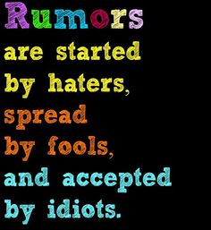 Rumors Quotes and Sayings | Rumors are started by haters, spread by fools, and accepted by idiots.