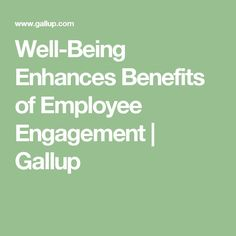 Well-Being Enhances Benefits of Employee Engagement | Gallup