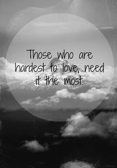 Those who are hardest to Love, need it the Most. *Please Spay, Neuter & Save a Life ~ Adopt a shelter /rescue animal. Love Me Quotes, Quotes To Live By, Life Quotes, Amazing Quotes, Cool Words, Wise Words, Quotable Quotes, Funny Quotes, Hard To Love
