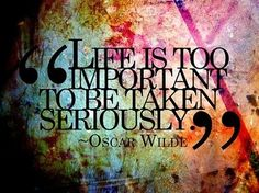 """""""Life is too important to be taken seriously."""" Oscar Wild"""