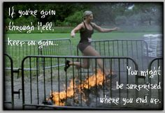 If you're going through Hell, keep on going. You might be surprised where you end up.