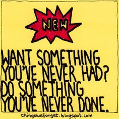 Want something you've never had?   Do something you've never done!   There's a thought!