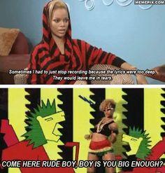 Rihanna's Lyrics are so deep.