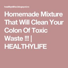 Homemade Mixture That Will Clean Your Colon Of Toxic Waste !!!   HEALTHYLIFE