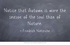 Notice that Autumn is more the season of the soul than of Nature.