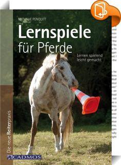 """Lernspiele für Pferde :: Nathalie Penquitt Lernspiele für Pferde Lernen spielend leicht gemacht Viele Pferdefreunde machen sich Gedanken darüber, wie sie sich neben der häufig so ernsten Ausbildung auch spielerisch mit ihrem Pferd beschäftigen können. Dieses Buch gibt eine Antwort auf die häufig gestellte Frage: """"Mit Pferden spielen - wie geht das denn?"""" Die Autorin erklärt welches Spiel für welches Pferd geeignet ist und gibt Anregungen, wie das Spiel zu einem kooperativen Mitei..."""