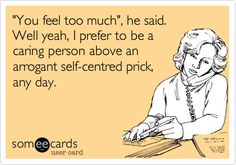 'You feel too much', he said. Well yeah, I prefer to be a caring person above an arrogant self-centred prick, any day.