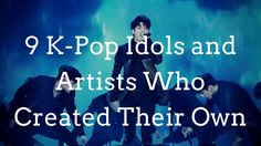 Kpop 2017 | 9 K-Pop Idols and Artists Who Created Their Own 1-Artist Labels