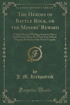 The Heroes of Battle Rock, or the Miners' Reward: A Short Story of Thrilling Interest; How a Small Canon Done Its Work; Port Orford, Oregon, the Scene of the Great Tragedy (Classic Reprint) - Kirkpatrick, J M