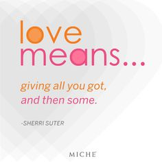 """Sherri Suter is the winner of the Miche """"Quote-a-Day"""" winner for 9-17-12! """"Love Means giving all you got, and then some."""" Congratulations Sherri!  Repin if you agree! #miche #quotes #inspiration #motivation #love"""