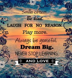 Smile often, Be Kind, Laugh for no reason, Play more. Always be grateful. Never stop learning and love. Positive Quotes, Motivational Quotes, Inspirational Quotes, Positive Vibes, My Diet Plan, Always Be Grateful, Never Stop Learning, Life Inspiration, Meaningful Quotes