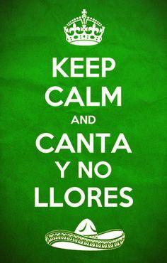 Keep calm and canta y no llores.  ♪♪ porque, cantando se alegran cielito lindo los corazones ♫♫ :)))