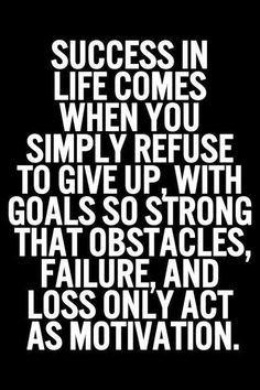 O sucesso na vida vem quando te recusas a desistir, com objectivos tão fortes que os obstáculos, o fracasso e a perda, apenas actuam como motivação.
