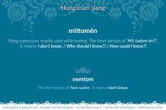 [slang] mittomén <– Mit tudom én?! – I don't know.; How should I know?! [slang] nemtom <– Nem tudom. – I don't know.