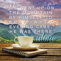 He went up on the mountain by Himself to pray. When evening came, He was there alone. Matthew 14:23