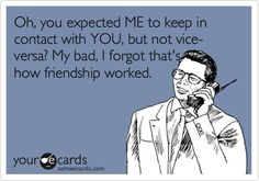 Oh, you expected ME to keep in contact with YOU, but not vise-versa? My bad, I forgot thats how friendship worked