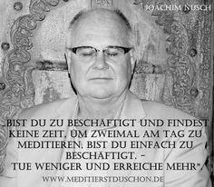 """""""Bist Du zu beschäftigt und findest keine Zeit, um zweimal am Tag zu meditieren, bist du einfach zu beschäftigt. - Tue weniger und erreiche mehr"""". Joachim Nusch"""