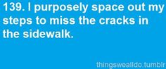 Don't step on a crack... I actually used to do this growing up...lol!