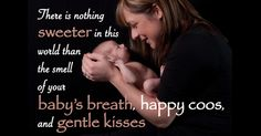 There is nothing sweeter in this world than the smell of your baby's breath, happy coos, and gentle kisses