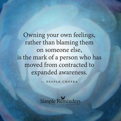 Owning your own feelings, rather than blaming them on someone else, is the mark of a person who has moved from contracted to expanded awareness. — Deepak Chopra
