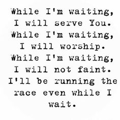 """While I'm waiting, I will serve You, I will worship, I will not fait, I will keep runing this race! (I love this song: """"While I'm Waiting"""" by John Waller from the movie Fireproof) Soli Deo Gloria, Walk By Faith, God Is Good, Christian Quotes, Christian Life, Word Of God, Savior, Gods Love, Bible Verses"""
