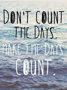 """Don't count the days. Make the days count."" Muhammad Ali"