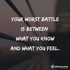 Your worst battle is between what you know and what you feel.