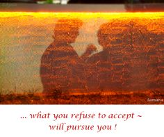 ... what you #refuse to accept ~ will #pursue you !
