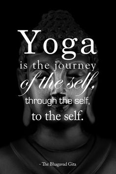 Yoga is the journey of the self, through the self, to the self. - The Bhagavad Gita    I absolutely love this quote. Yoga has given me so much self-awareness.