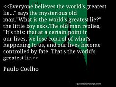 """Paulo Coelho - quote-Everyone believes the world's greatest lie…"""" says the mysterious old man.""""What is the world's greatest lie?"""" the little boy asks.The old man replies, """"It's this: that at a certain point in our lives, we lose control of what's happening to us, and our lives become controlled by fate. That's the world's greatest lie.Source: quoteallthethings.com #PauloCoelho #quote #quotation #aphorism #quoteallthethings"""