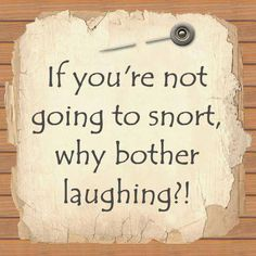 Laughter can be snorting, a strong belly laugh until you get a side ache, happy tears, falling to the ground, leaning on a close friend or family member, spilling your favorite beverage and getting the hiccups . . . that's it
