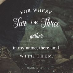 For where 2 or 3 gather there JESUS is amongst them.