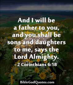 And I will be a father to you, and you shall be sons and daughters to me, says the Lord Almighty. - 2 Corinthians 6:18   ► More: BibleGodQuotes.com
