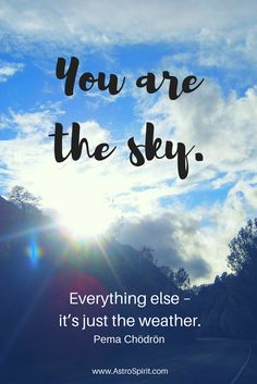 You are the sky. Everything else - it's just the w… #pemachodron #lifequotes