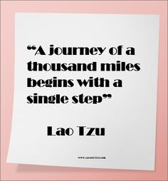 """""""A journey of a thousand miles begins with a single step"""" —  Lao Tzu"""