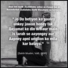 "Anas bin malik (RadiAllahu anhu) se rivayat hai ki Rasoollallah (Sallallahu Alaihi Wasallam) ne farmaya:   ""Jo Do betiyon ko paaley unkey jawan honey tak Qayamat ke din wo aur main is tarah se aayengey aur Aapney apni unglion ko mila kar bataya.""  [Sahih Muslim, Vol6, 6695]"