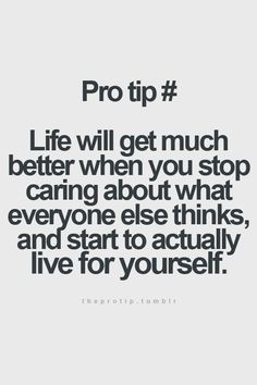 Life will get much better when you stop caring about what everyone else thinks, and start to actually live for yourself.
