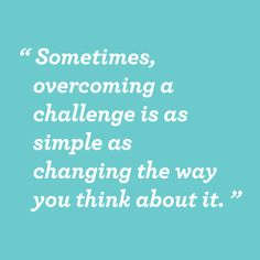 sometimes, overcoming a challenge is as simple as changing the way you think about it.