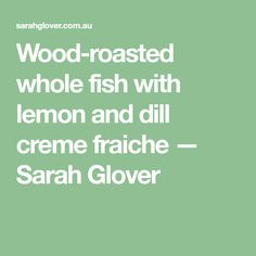 Wood-roasted whole fish with lemon and dill creme fraiche — Sarah Glover Roast Fish, Lemon Leaves, Lemon Salt, Creme Fraiche, Cooking Recipes, Wood, Food Recipes, Woodwind Instrument, Timber Wood